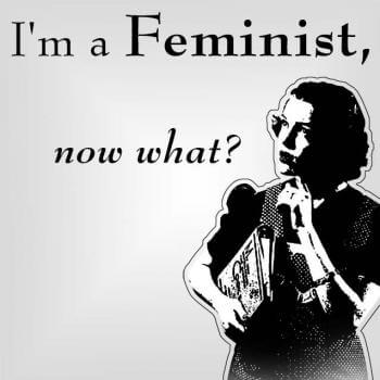 I'm a femininst now what?
